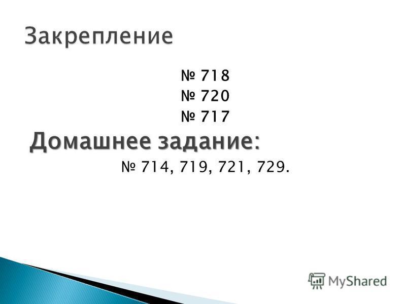 718 720 717 Домашнее задание: 714, 719, 721, 729.