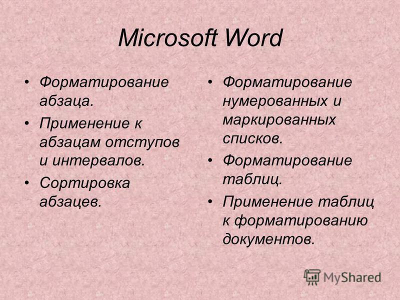 Microsoft Word Форматирование абзаца. Применение к абзацам отступов и интервалов. Сортировка абзацев. Форматирование нумерованных и маркированных списков. Форматирование таблиц. Применение таблиц к форматированию документов.