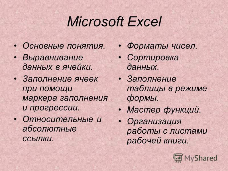 Microsoft Excel Основные понятия. Выравнивание данных в ячейки. Заполнение ячеек при помощи маркера заполнения и прогрессии. Относительные и абсолютные ссылки. Форматы чисел. Сортировка данных. Заполнение таблицы в режиме формы. Мастер функций. Орган