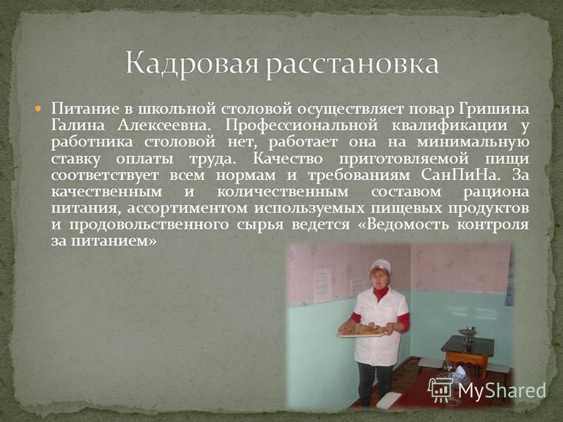 Питание в школьной столовой осуществляет повар Гришина Галина Алексеевна. Профессиональной квалификации у работника столовой нет, работает она на минимальную ставку оплаты труда. Качество приготовляемой пищи соответствует всем нормам и требованиям Са