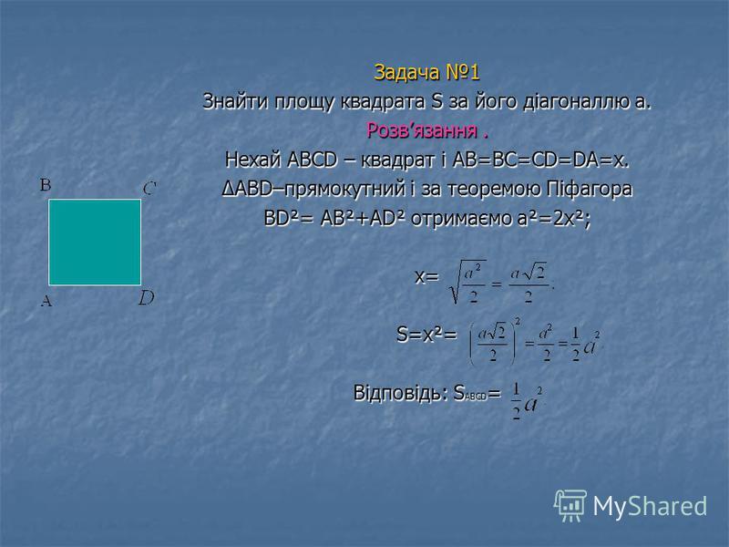 Задача 1 Знайти площу квадрата S за його діагоналлю а. Розвязання. Нехай ABCD – квадрат і AB=BC=CD=DA=x. ABD–прямокутний і за теоремою Піфагора BD²= AB²+AD² отримаємо а²=2х²; х= S=х²= Відповідь: SABCD=