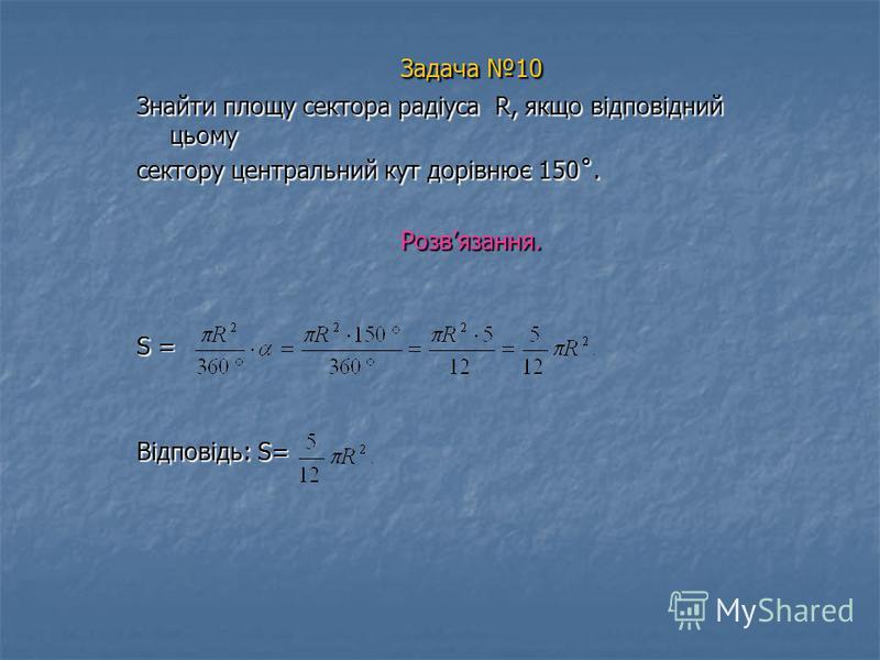 Задача 10 Знайти площу сектора радіуса R, якщо відповідний цьому сектору центральний кут дорівнює 150˚. Розвязання. S = Відповідь: S=