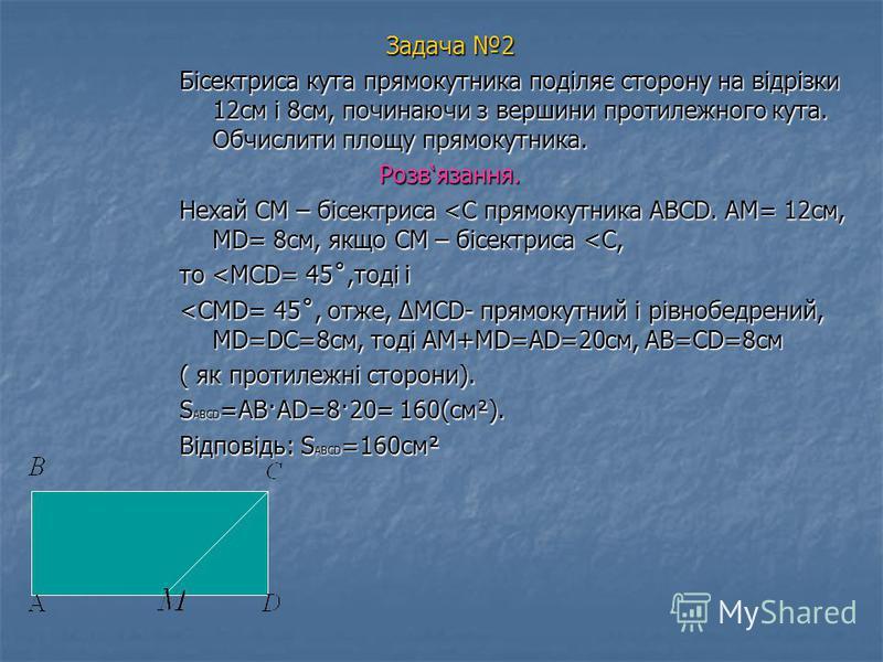 Задача 2 Бісектриса кута прямокутника поділяє сторону на відрізки 12см і 8см, починаючи з вершини протилежного кута. Обчислити площу прямокутника. Розвязання. Нехай СМ – бісектриса <С прямокутника ABCD. АМ= 12см, МD= 8см, якщо СМ – бісектриса <С, то
