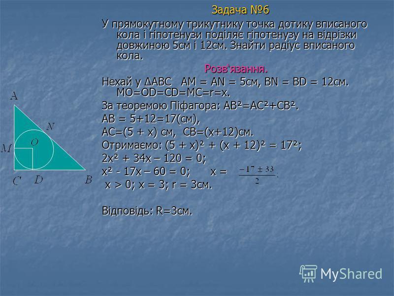 Задача 6 У прямокутному трикутнику точка дотику вписаного кола і гіпотенузи поділяє гіпотенузу на відрізки довжиною 5см і 12см. Знайти радіус вписаного кола. Розвязання. Нехай у ABC A AM = AN = 5см, BN = BD = 12см. MO=OD=CD=MC=r=x. За теоремою Піфаго