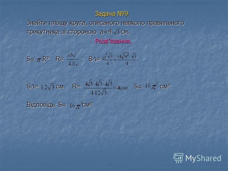 Задача 9 Знайти площу круга, описаного навколо правильного трикутника зі стороною а=4 см. Розвязання. S= R²; R= ; S= S= см, R= S S= см². Відповідь: S= см².