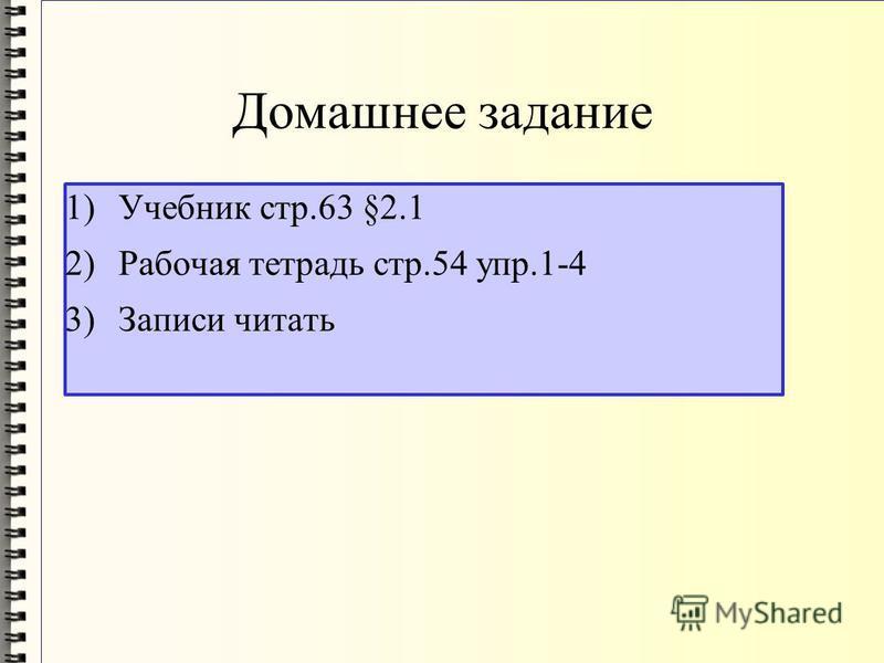 Домашнее задание 1)Учебник стр.63 §2.1 2)Рабочая тетрадь стр.54 упр.1-4 3)Записи читать