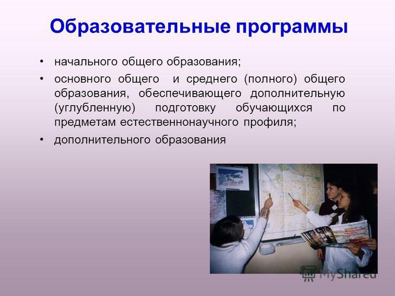Образовательные программы начального общего образования; основного общего и среднего (полного) общего образования, обеспечивающего дополнительную (углубленную) подготовку обучающихся по предметам естественнонаучного профиля; дополнительного образован