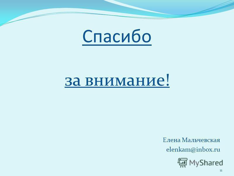Спасибо за внимание! Елена Мальчевская elenkam@inbox.ru 11