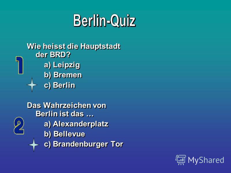 Wie heisst die Hauptstadt der BRD? a) Leipzig b) Bremen c) Berlin Das Wahrzeichen von Berlin ist das … a) Alexanderplatz b) Bellevue c) Brandenburger Tor Wie heisst die Hauptstadt der BRD? a) Leipzig b) Bremen c) Berlin Das Wahrzeichen von Berlin ist