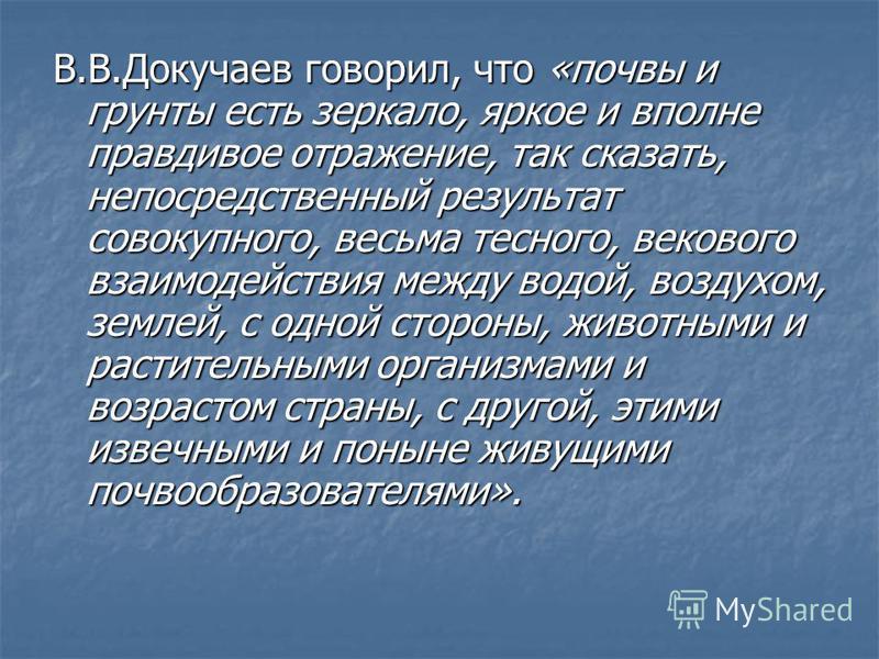 В.В.Докучаев говорил, что «почвы и грунты есть зеркало, яркое и вполне правдивое отражение, так сказать, непосредственный результат совокупного, весьма тесного, векового взаимодействия между водой, воздухом, землей, с одной стороны, животными и расти