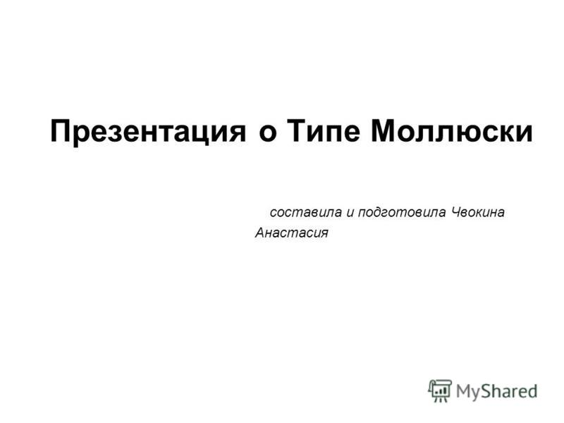 Презентация о Типе Моллюски составила и подготовила Чвокина Анастасия