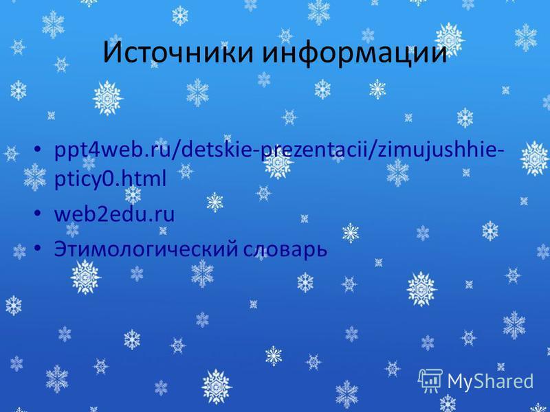 Источники информации ppt4web.ru/detskie-prezentacii/zimujushhie- pticy0. html web2edu.ru Этимологический словарь