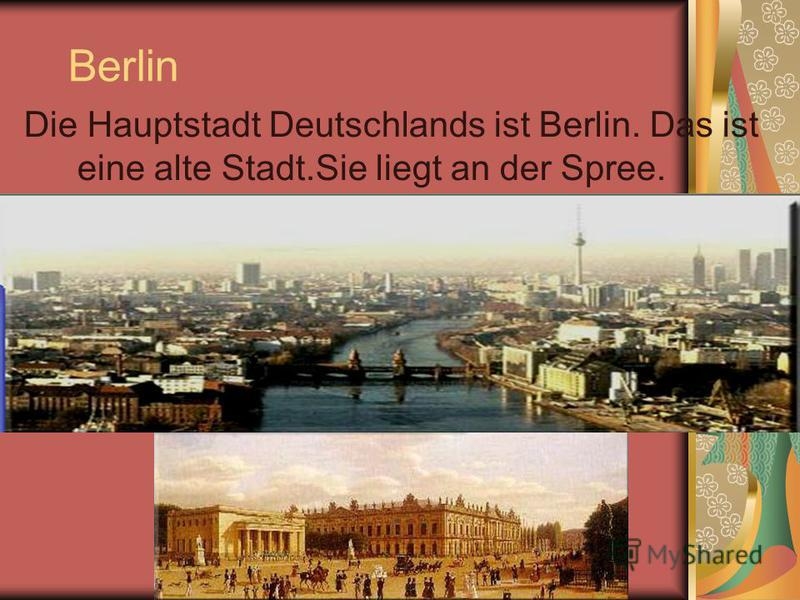 Berlin Die Hauptstadt Deutschlands ist Berlin. Das ist eine alte Stadt.Sie liegt an der Spree.