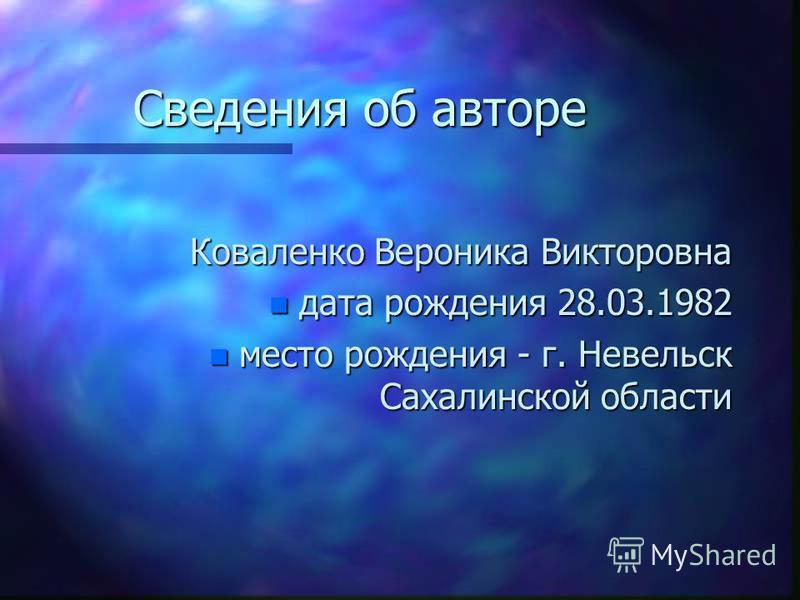 Сведения об авторе Коваленко Вероника Викторовна n дата рождения 28.03.1982 n место рождения - г. Невельск Сахалинской области