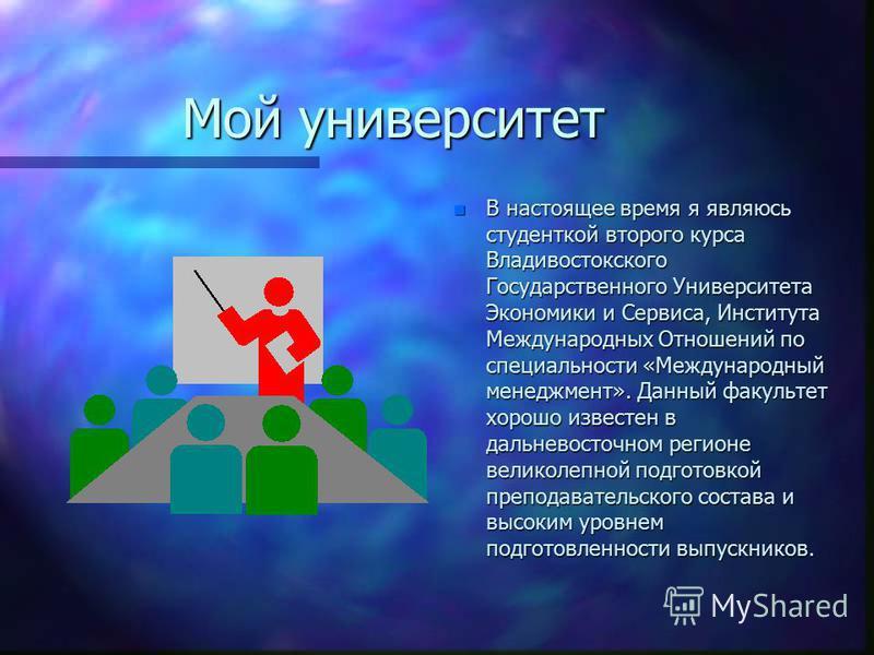 Мой университет n В настоящее время я являюсь студенткой второго курса Владивостокского Государственного Университета Экономики и Сервиса, Института Международных Отношений по специальности «Международный менеджмент». Данный факультет хорошо известен