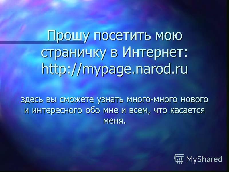 Прошу посетить мою страничку в Интернет: http://mypage.narod.ru здесь вы вы сможете узнать много-много нового и интересного обо мне и всем, что касается меня.