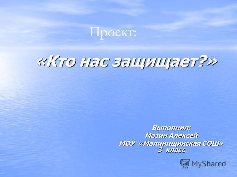 «Кто нас защищает?» Выполнил: Мазин Алексей МОУ «Малинищинская СОШ» 3 класс Проект: