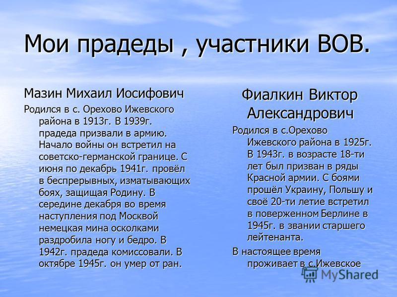 Мои прадеды, участники ВОВ. Мазин Михаил Иосифович Родился в с. Орехово Ижевского района в 1913 г. В 1939 г. прадеда призвали в армию. Начало войны он встретил на советско-германской границе. С июня по декабрь 1941 г. провёл в беспрерывных, изматываю