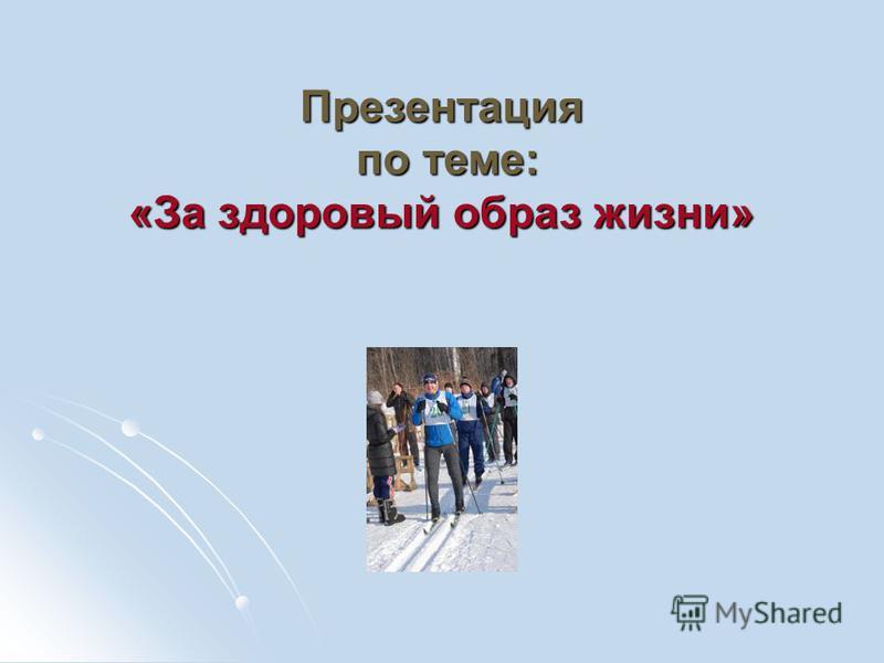 Презентация по теме: «За здоровый образ жизни»