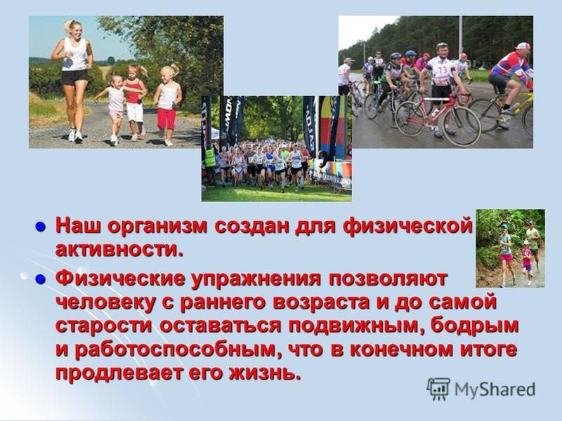 Наш организм создан для физической активности. Наш организм создан для физической активности. Физические упражнения позволяют человеку с раннего возраста и до самой старости оставаться подвижным, бодрым и работоспособным, что в конечном итоге продлев