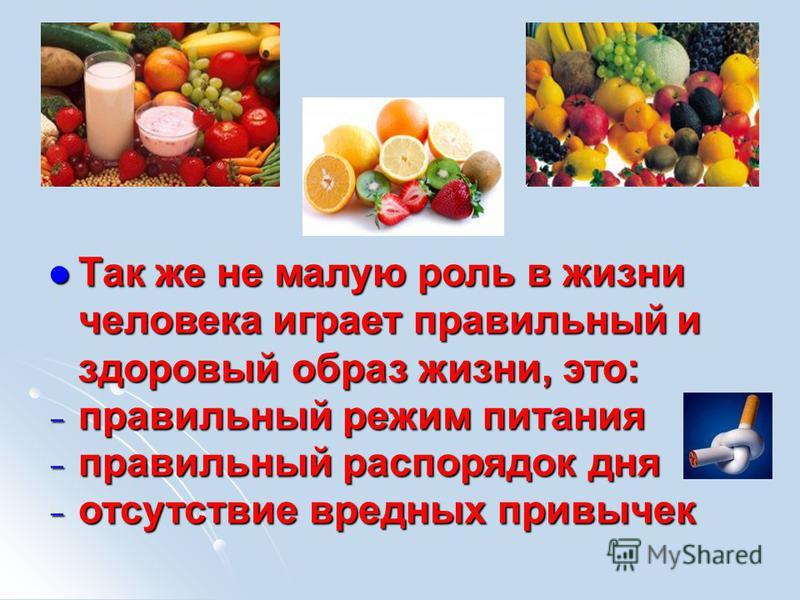 Так же не малую роль в жизни человека играет правильный и здоровый образ жизни, это: Так же не малую роль в жизни человека играет правильный и здоровый образ жизни, это:  правильный режим питания  правильный распорядок дня  отсутствие вредных прив
