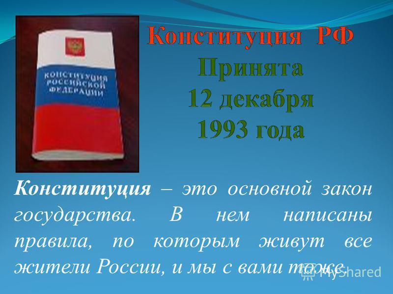 Конституция – это основной закон государства. В нем написаны правила, по которым живут все жители России, и мы с вами тоже.