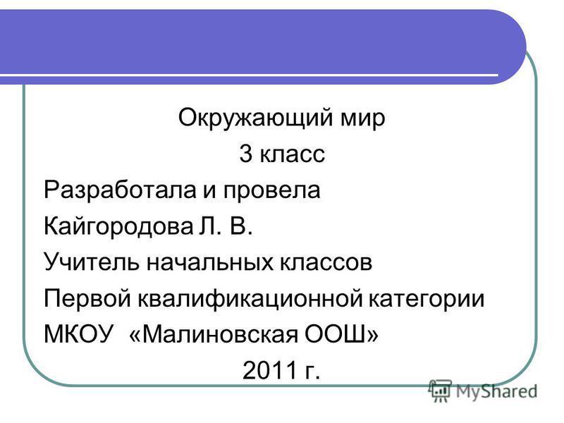 Окружающий мир 3 класс Разработала и провела Кайгородова Л. В. Учитель начальных классов Первой квалификационной категории МКОУ «Малиновская ООШ» 2011 г.