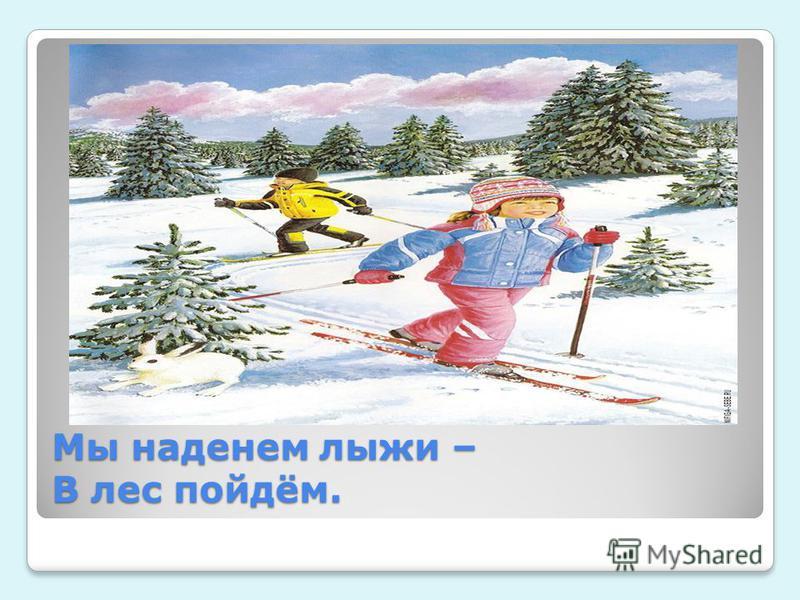 Мы наденем лыжи – В лес пойдём. Мы наденем лыжи – В лес пойдём.