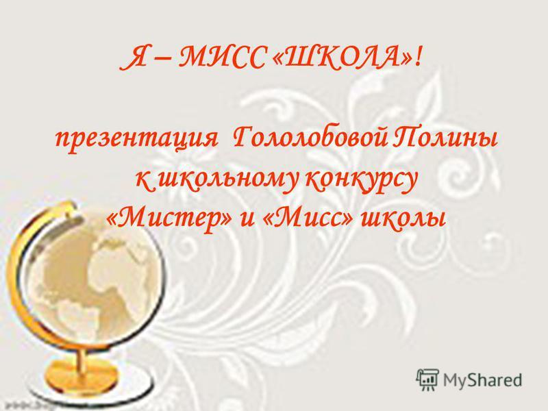 Я – МИСС «ШКОЛА»! презентация Гололобовой Полины к школьному конкурсу «Мистер» и «Мисс» школы