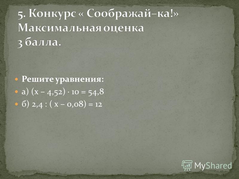 Решите уравнения: а) (х – 4,52) 10 = 54,8 б) 2,4 : ( х – 0,08) = 12