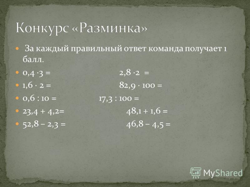 За каждый правильный ответ команда получает 1 балл. 0,4 3 = 2,8 2 = 1,6 2 = 82,9 100 = 0,6 : 10 = 17,3 : 100 = 23,4 + 4,2= 48,1 + 1,6 = 52,8 – 2,3 = 46,8 – 4,5 =