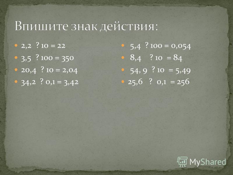 2,2 ? 10 = 22 3,5 ? 100 = 350 20,4 ? 10 = 2,04 34,2 ? 0,1 = 3,42 5,4 ? 100 = 0,054 8,4 ? 10 = 84 54, 9 ? 10 = 5,49 25,6 ? 0,1 = 256