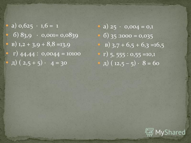 а) 0,625 1,6 = 1 б) 83,9 0,001= 0,0839 в) 1,2 + 3,9 + 8,8 =13,9 г) 44,44 : 0,0044 = 10100 д) ( 2,5 + 5) 4 = 30 а) 25 0,004 = 0,1 б) 35 :1000 = 0,035 в) 3,7 + 6,5 + 6,3 =16,5 г) 5, 555 : 0,55 =10,1 д) ( 12,5 – 5) 8 = 60