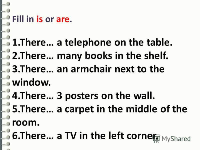 Fill in is or are. 1.There… a telephone on the table. 2.There… many books in the shelf. 3.There… an armchair next to the window. 4.There… 3 posters on the wall. 5.There… a carpet in the middle of the room. 6.There… a TV in the left corner.