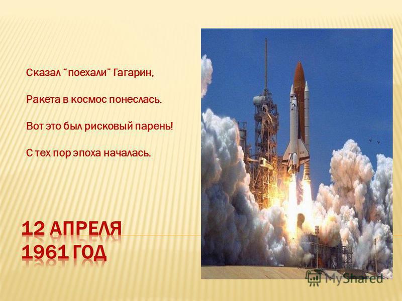 Сказал поехали Гагарин, Ракета в космос понеслась. Вот это был рисковый парень! С тех пор эпоха началась.