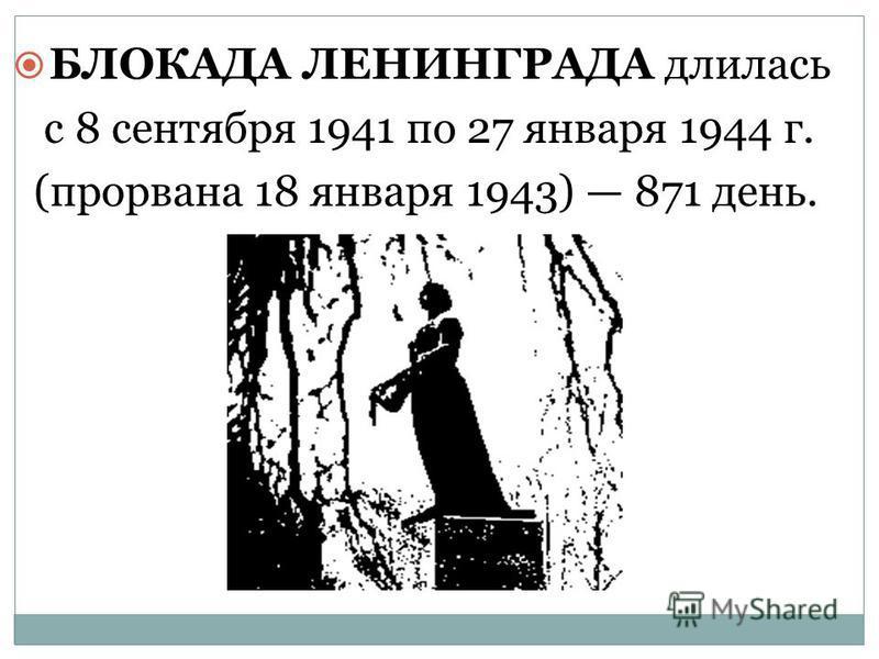 БЛОКАДА ЛЕНИНГРАДА длилась БЛОКАДА ЛЕНИНГРАДА длилась с 8 сентября 1941 по 27 января 1944 г. с 8 сентября 1941 по 27 января 1944 г. (прорвана 18 января 1943) 871 день. (прорвана 18 января 1943) 871 день.