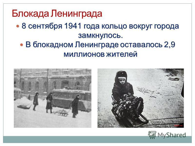 8 сентября 1941 года кольцо вокруг города замкнулось. 8 сентября 1941 года кольцо вокруг города замкнулось. В блокадном Ленинграде оставалось 2,9 миллионов жителей В блокадном Ленинграде оставалось 2,9 миллионов жителей