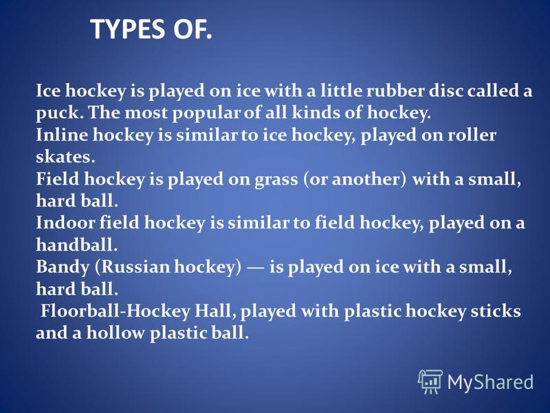TYPES OF. Ice hockey is played on ice with a little rubber disc called a puck. The most popular of all kinds of hockey. Inline hockey is similar to ice hockey, played on roller skates. Field hockey is played on grass (or another) with a small, hard b