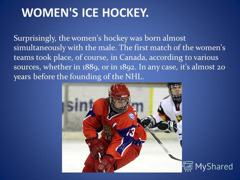 WOMEN'S ICE HOCKEY. Surprisingly, the women's hockey was born almost simultaneously with the male. The first match of the women's teams took place, of course, in Canada, according to various sources, whether in 1889, or in 1892. In any case, it's alm