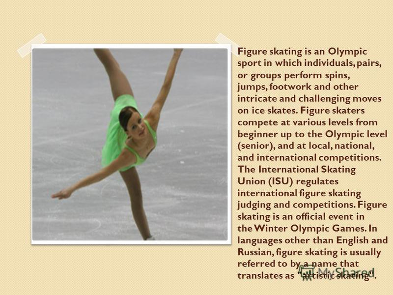 Figure skating is an Olympic sport in which individuals, pairs, or groups perform spins, jumps, footwork and other intricate and challenging moves on ice skates. Figure skaters compete at various levels from beginner up to the Olympic level (senior),