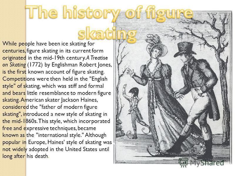 While people have been ice skating for centuries, figure skating in its current form originated in the mid-19th century. A Treatise on Skating (1772) by Englishman Robert Jones, is the first known account of figure skating. Competitions were then hel