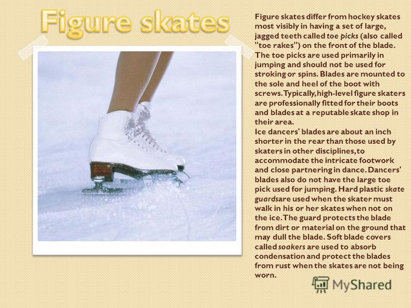 Figure skates differ from hockey skates most visibly in having a set of large, jagged teeth called toe picks (also called