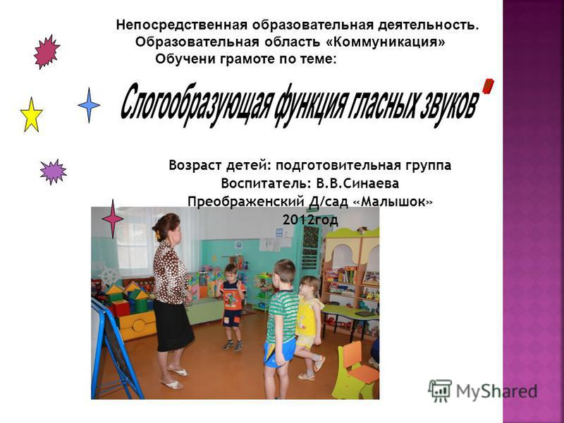 Возраст детей: подготовительная группа Воспитатель: В.В.Синаева Преображенский Д/сад «Малышок» 2012 год Непосредственная образовательная деятельность. Образовательная область «Коммуникация» Обучени грамоте по теме: