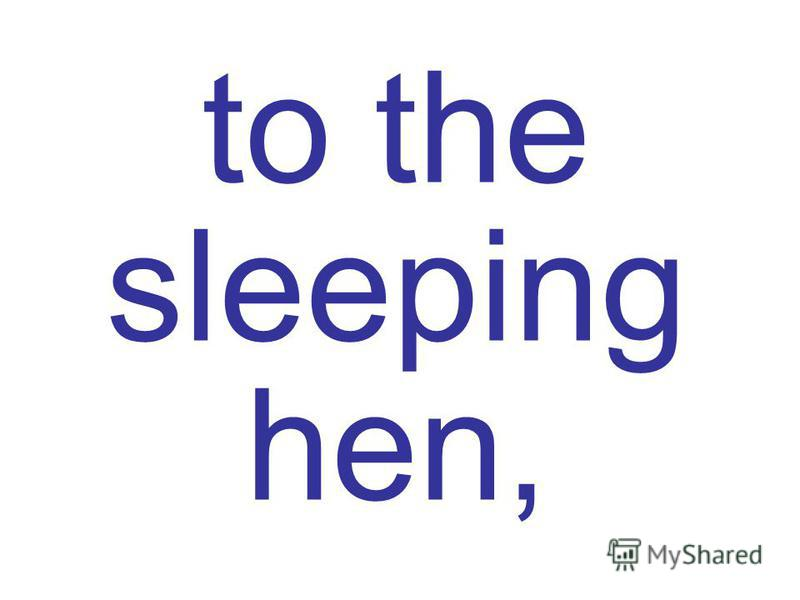 to the sleeping hen,