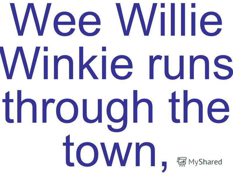 Wee Willie Winkie runs through the town,