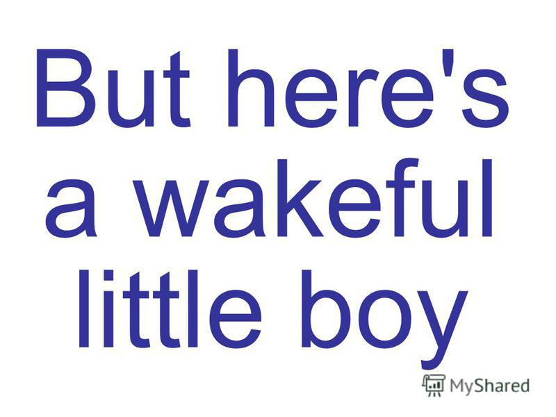 But here's a wakeful little boy