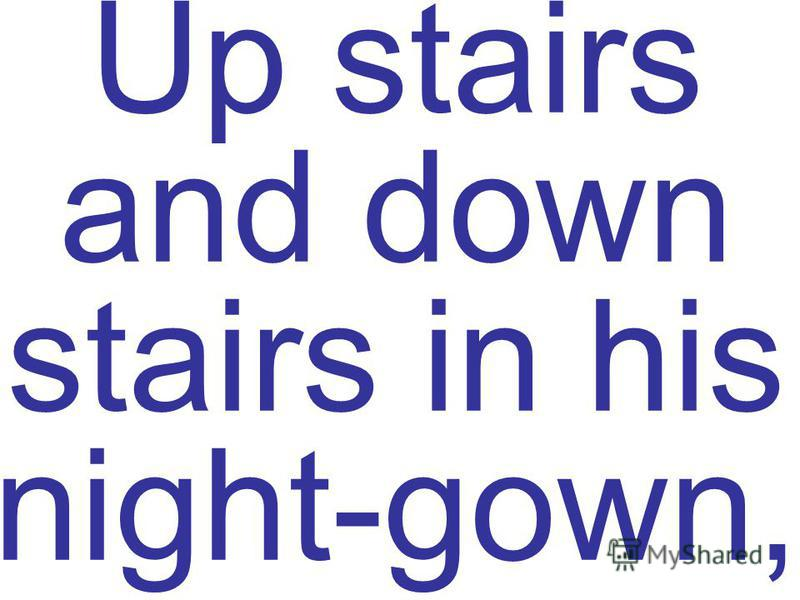 Up stairs and down stairs in his night-gown,
