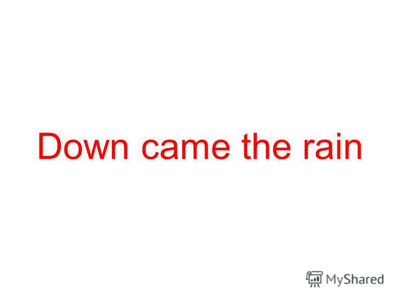 Down came the rain