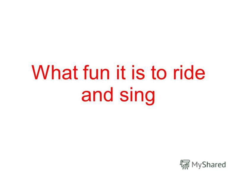 What fun it is to ride and sing