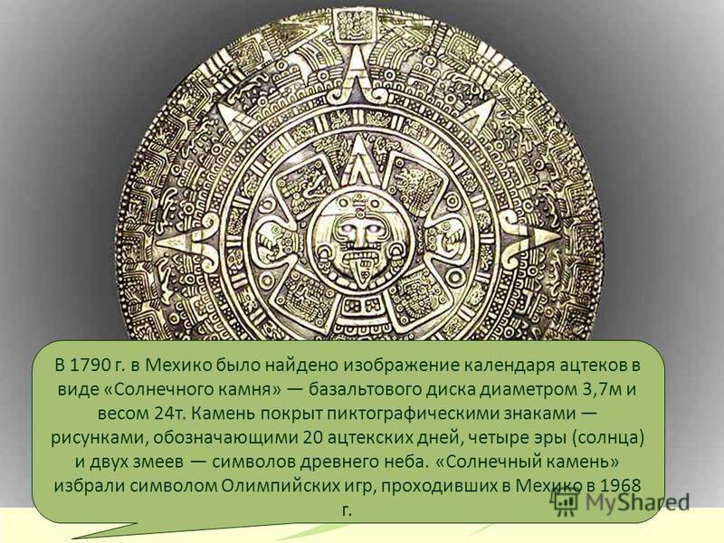 В 1790 г. в Мехико было найдено изображение календаря ацтеков в виде «Солнечного камня» базальтового диска диаметром 3,7 м и весом 24 т. Камень покрыт пиктографическими знаками рисунками, обозначающими 20 ацтекских дней, четыре эры (солнца) и двух зм